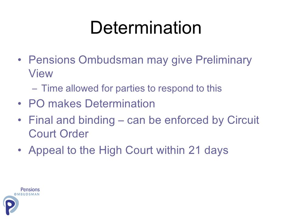 Determination Pensions Ombudsman may give Preliminary View –Time allowed for parties to respond to this PO makes Determination Final and binding – can be enforced by Circuit Court Order Appeal to the High Court within 21 days