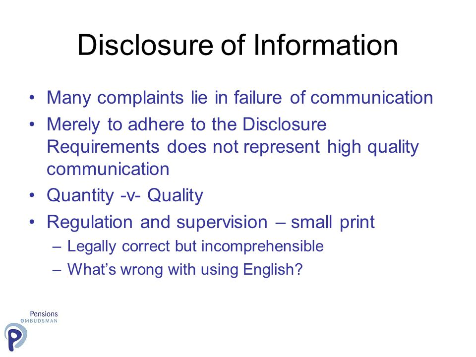 Disclosure of Information Many complaints lie in failure of communication Merely to adhere to the Disclosure Requirements does not represent high quality communication Quantity -v- Quality Regulation and supervision – small print –Legally correct but incomprehensible –What's wrong with using English