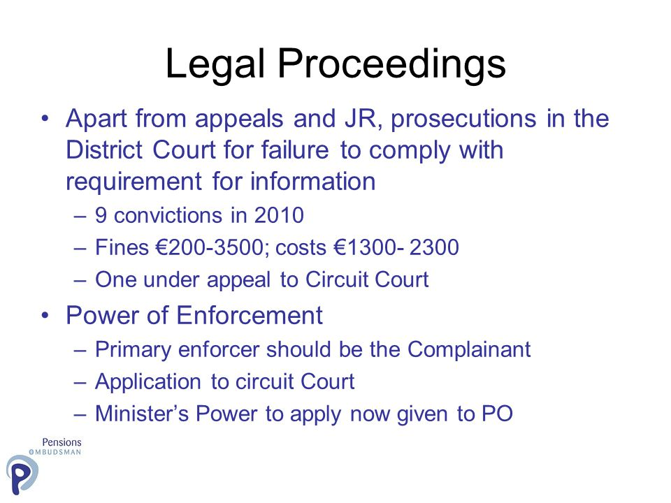 Legal Proceedings Apart from appeals and JR, prosecutions in the District Court for failure to comply with requirement for information –9 convictions in 2010 –Fines €200-3500; costs €1300- 2300 –One under appeal to Circuit Court Power of Enforcement –Primary enforcer should be the Complainant –Application to circuit Court –Minister's Power to apply now given to PO
