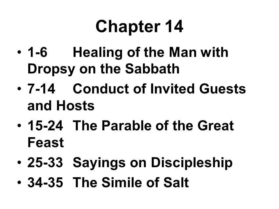 Chapter 14 1-6Healing of the Man with Dropsy on the Sabbath 7-14Conduct of Invited Guests and Hosts 15-24The Parable of the Great Feast 25-33Sayings on Discipleship 34-35The Simile of Salt