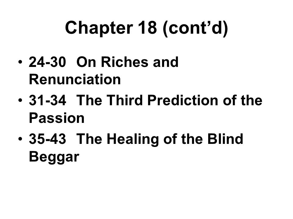 Chapter 18 (cont'd) 24-30On Riches and Renunciation 31-34The Third Prediction of the Passion 35-43The Healing of the Blind Beggar