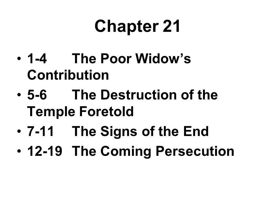 Chapter 21 1-4The Poor Widow's Contribution 5-6The Destruction of the Temple Foretold 7-11The Signs of the End 12-19The Coming Persecution