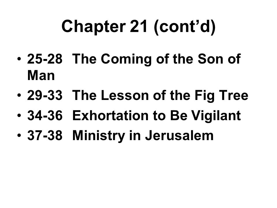 Chapter 21 (cont'd) 25-28The Coming of the Son of Man 29-33The Lesson of the Fig Tree 34-36Exhortation to Be Vigilant 37-38Ministry in Jerusalem