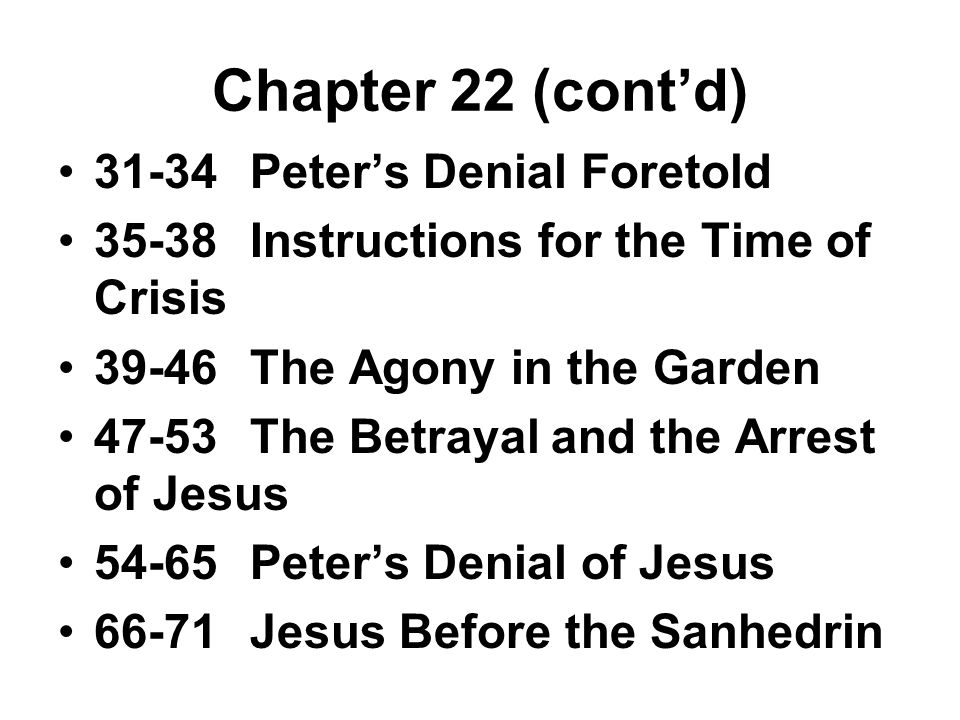 Chapter 22 (cont'd) 31-34Peter's Denial Foretold 35-38Instructions for the Time of Crisis 39-46The Agony in the Garden 47-53The Betrayal and the Arrest of Jesus 54-65Peter's Denial of Jesus 66-71Jesus Before the Sanhedrin