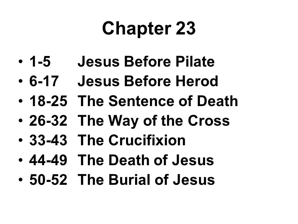 Chapter 23 1-5Jesus Before Pilate 6-17Jesus Before Herod 18-25The Sentence of Death 26-32The Way of the Cross 33-43The Crucifixion 44-49The Death of Jesus 50-52The Burial of Jesus