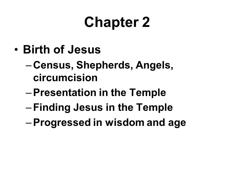 Chapter 2 Birth of Jesus –Census, Shepherds, Angels, circumcision –Presentation in the Temple –Finding Jesus in the Temple –Progressed in wisdom and age