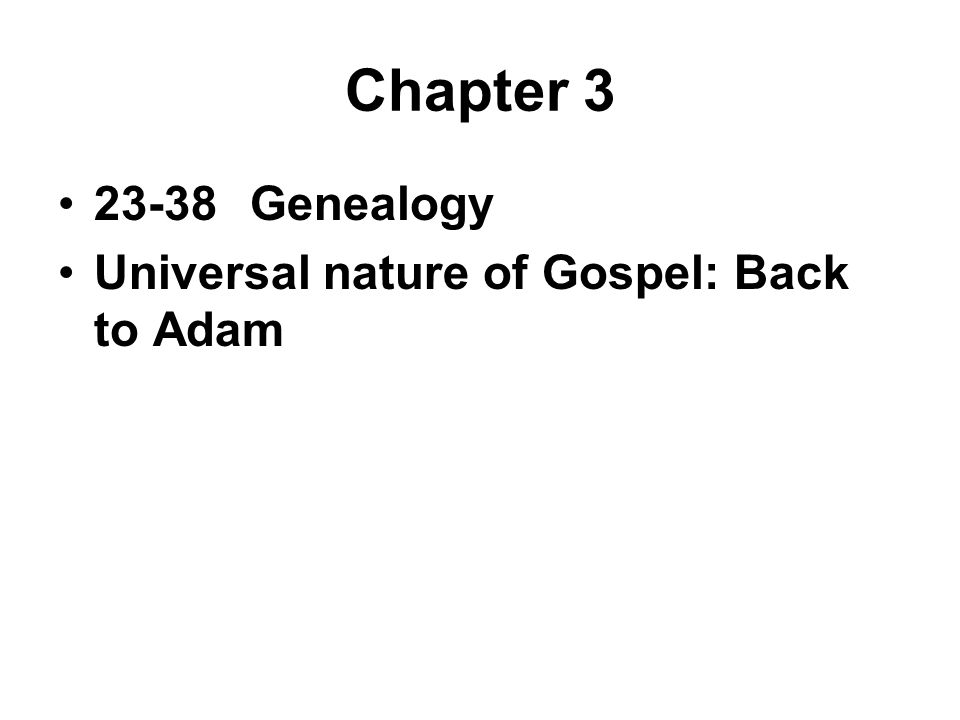 Chapter 3 23-38Genealogy Universal nature of Gospel: Back to Adam