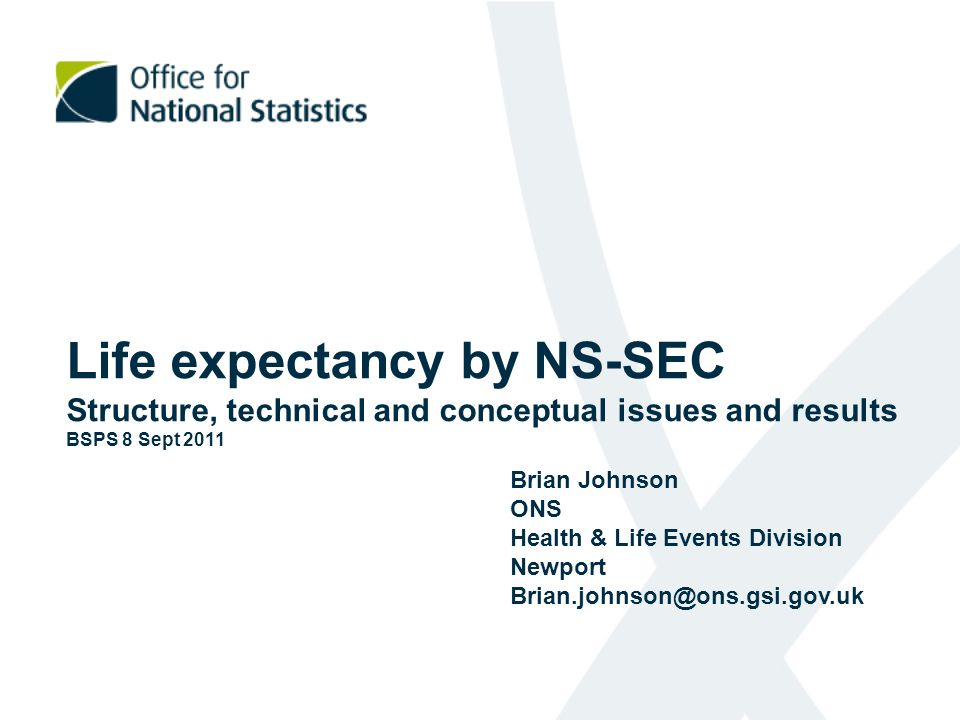 Life expectancy by NS-SEC Structure, technical and conceptual issues and results BSPS 8 Sept 2011 Brian Johnson ONS Health & Life Events Division Newp
