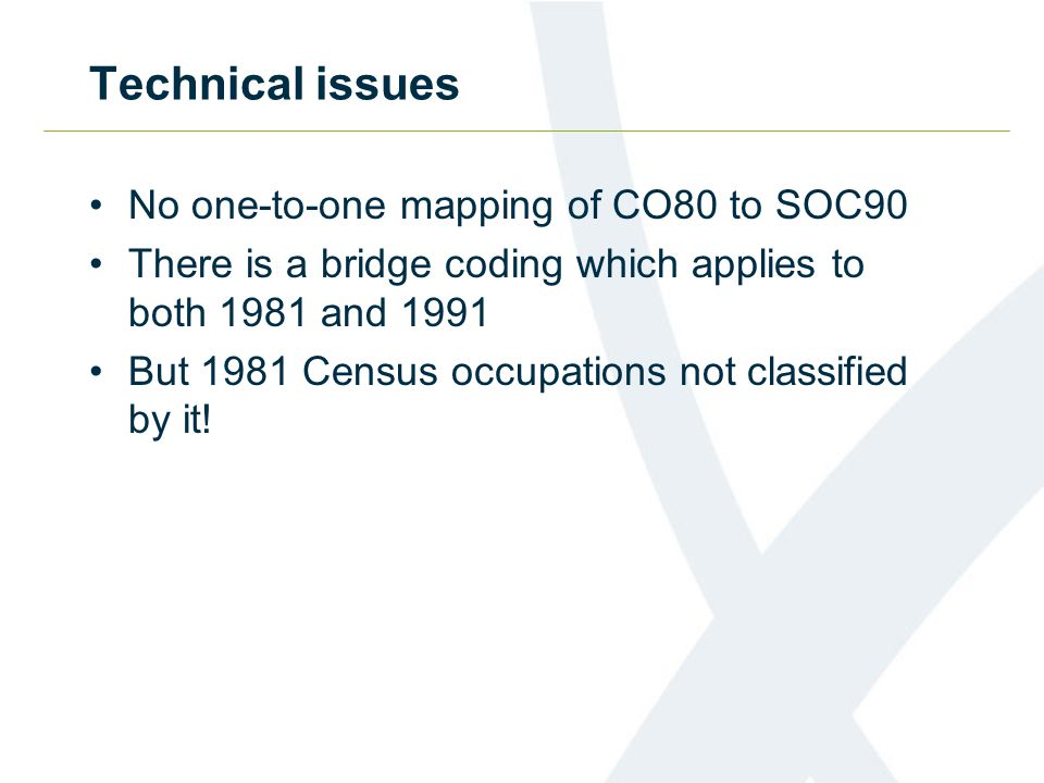 Technical issues No one-to-one mapping of CO80 to SOC90 There is a bridge coding which applies to both 1981 and 1991 But 1981 Census occupations not classified by it!