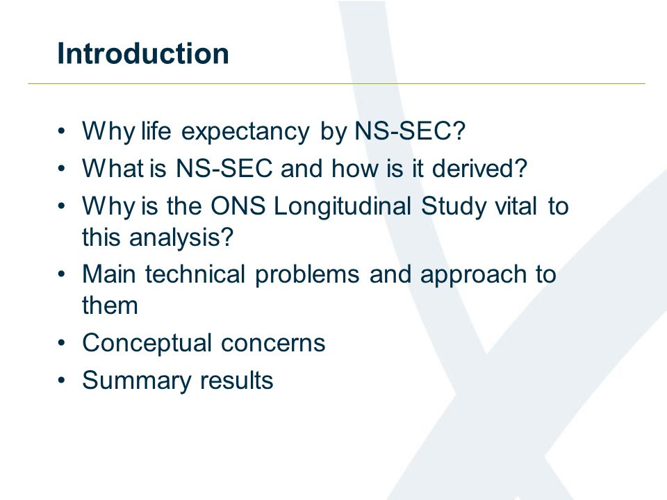 Introduction Why life expectancy by NS-SEC? What is NS-SEC and how is it derived? Why is the ONS Longitudinal Study vital to this analysis? Main techn