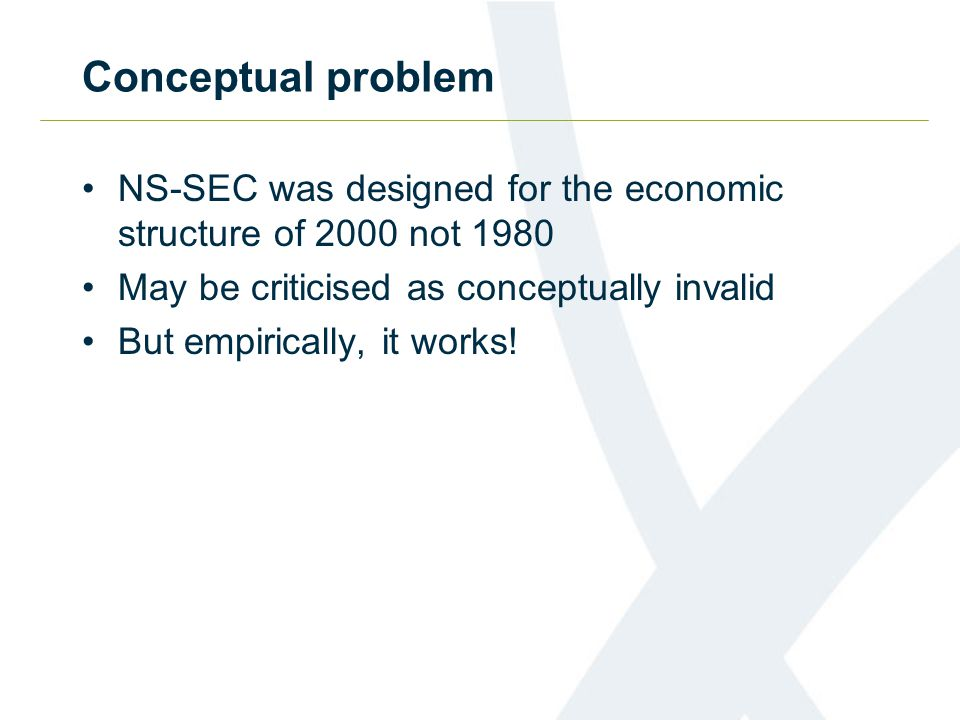 Conceptual problem NS-SEC was designed for the economic structure of 2000 not 1980 May be criticised as conceptually invalid But empirically, it works