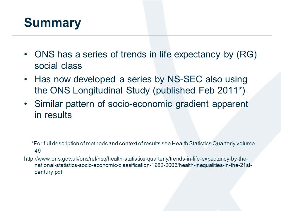Summary ONS has a series of trends in life expectancy by (RG) social class Has now developed a series by NS-SEC also using the ONS Longitudinal Study (published Feb 2011*) Similar pattern of socio-economic gradient apparent in results *For full description of methods and context of results see Health Statistics Quarterly volume 49 http://www.ons.gov.uk/ons/rel/hsq/health-statistics-quarterly/trends-in-life-expectancy-by-the- national-statistics-socio-economic-classification-1982-2006/health-inequalities-in-the-21st- century.pdf