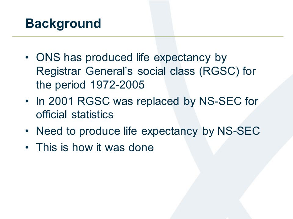 Background ONS has produced life expectancy by Registrar General's social class (RGSC) for the period 1972-2005 In 2001 RGSC was replaced by NS-SEC fo
