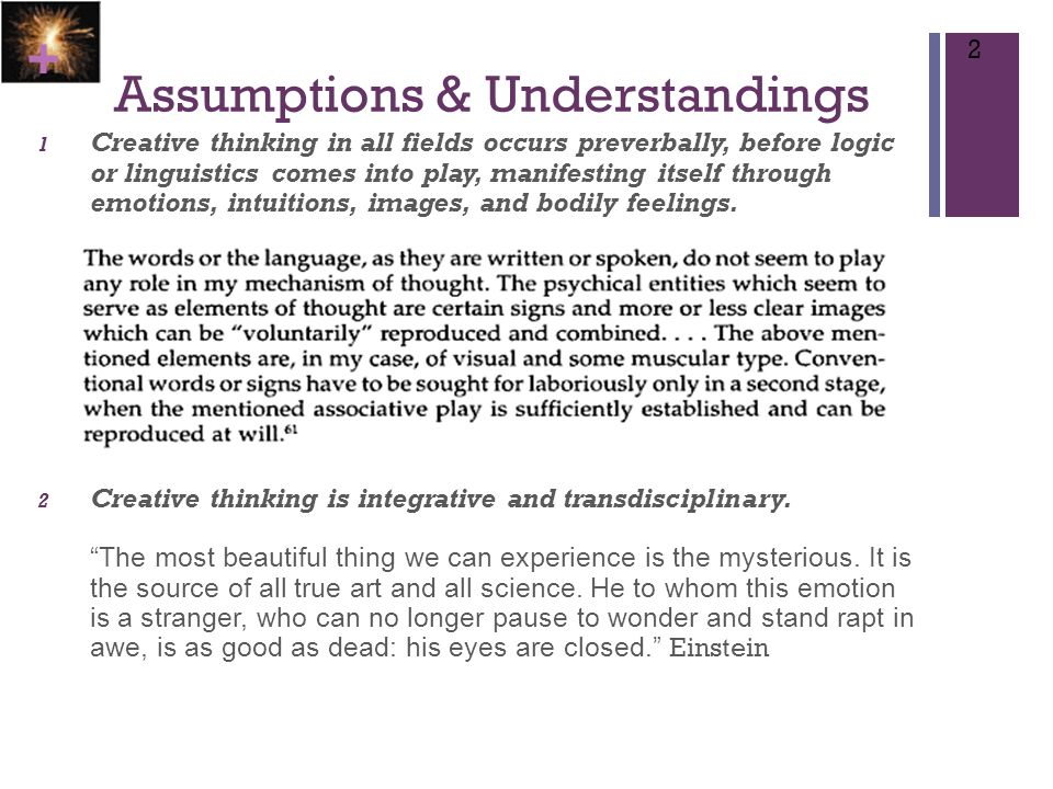 + Assumptions & Understandings 1 Creative thinking in all fields occurs preverbally, before logic or linguistics comes into play, manifesting itself through emotions, intuitions, images, and bodily feelings.