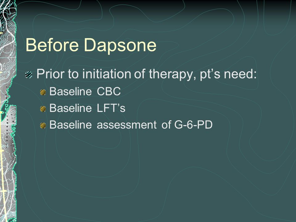 Before Dapsone Prior to initiation of therapy, pt's need: Baseline CBC Baseline LFT's Baseline assessment of G-6-PD