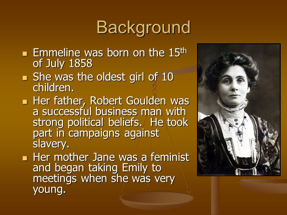 Background Emmeline was born on the 15 th of July 1858 Emmeline was born on the 15 th of July 1858 She was the oldest girl of 10 children.