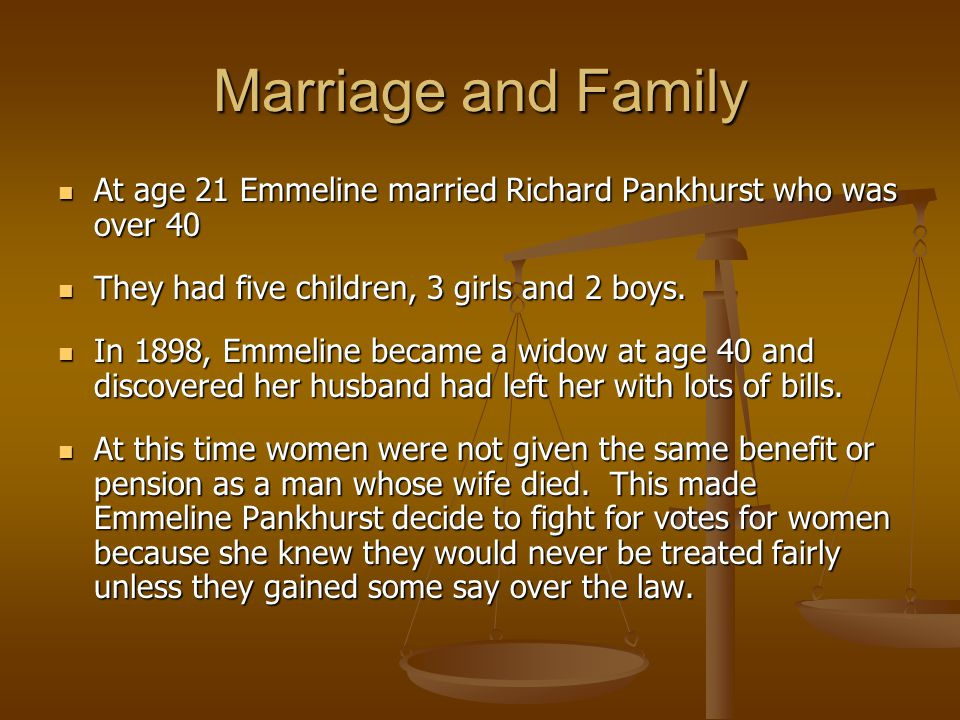 Marriage and Family At age 21 Emmeline married Richard Pankhurst who was over 40 At age 21 Emmeline married Richard Pankhurst who was over 40 They had five children, 3 girls and 2 boys.