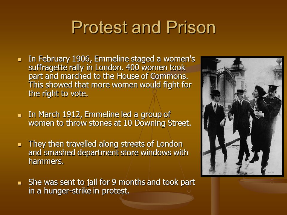 Protest and Prison In February 1906, Emmeline staged a women's suffragette rally in London. 400 women took part and marched to the House of Commons. T