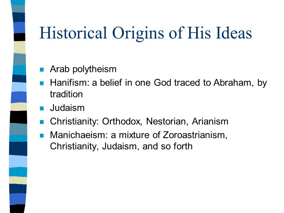 Historical Origins of His Ideas n Arab polytheism n Hanifism: a belief in one God traced to Abraham, by tradition n Judaism n Christianity: Orthodox, Nestorian, Arianism n Manichaeism: a mixture of Zoroastrianism, Christianity, Judaism, and so forth