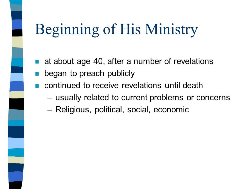 Beginning of His Ministry n at about age 40, after a number of revelations n began to preach publicly n continued to receive revelations until death –usually related to current problems or concerns –Religious, political, social, economic