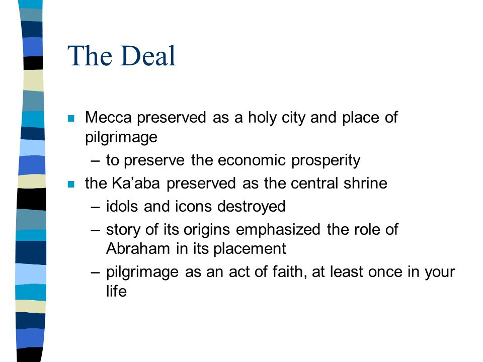 The Deal n Mecca preserved as a holy city and place of pilgrimage –to preserve the economic prosperity n the Ka'aba preserved as the central shrine –idols and icons destroyed –story of its origins emphasized the role of Abraham in its placement –pilgrimage as an act of faith, at least once in your life