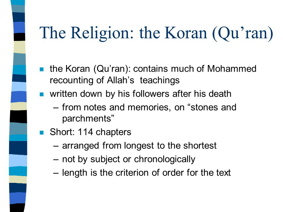 The Religion: the Koran (Qu'ran) n the Koran (Qu'ran): contains much of Mohammed recounting of Allah's teachings n written down by his followers after his death –from notes and memories, on stones and parchments n Short: 114 chapters –arranged from longest to the shortest –not by subject or chronologically –length is the criterion of order for the text