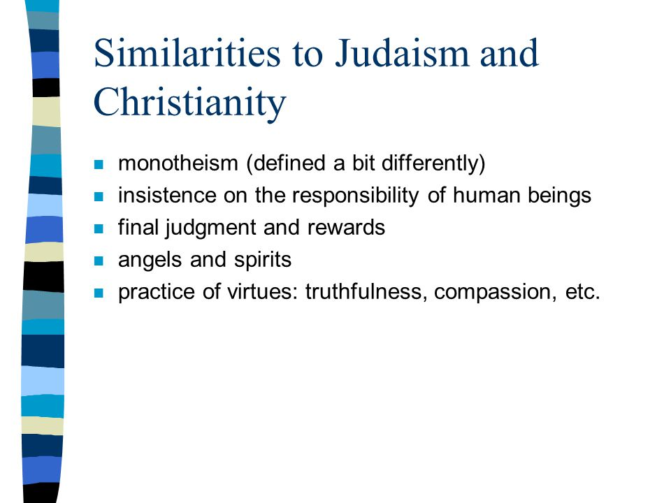 Similarities to Judaism and Christianity n monotheism (defined a bit differently) n insistence on the responsibility of human beings n final judgment and rewards n angels and spirits n practice of virtues: truthfulness, compassion, etc.