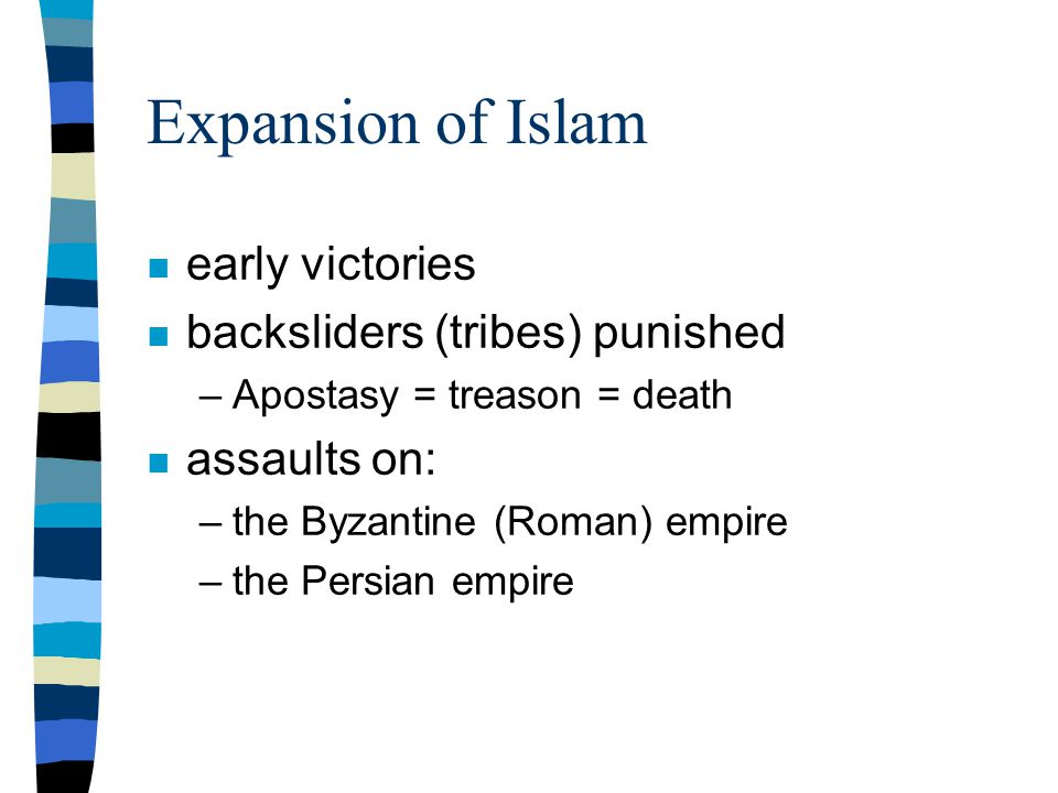 Expansion of Islam n early victories n backsliders (tribes) punished –Apostasy = treason = death n assaults on: –the Byzantine (Roman) empire –the Persian empire