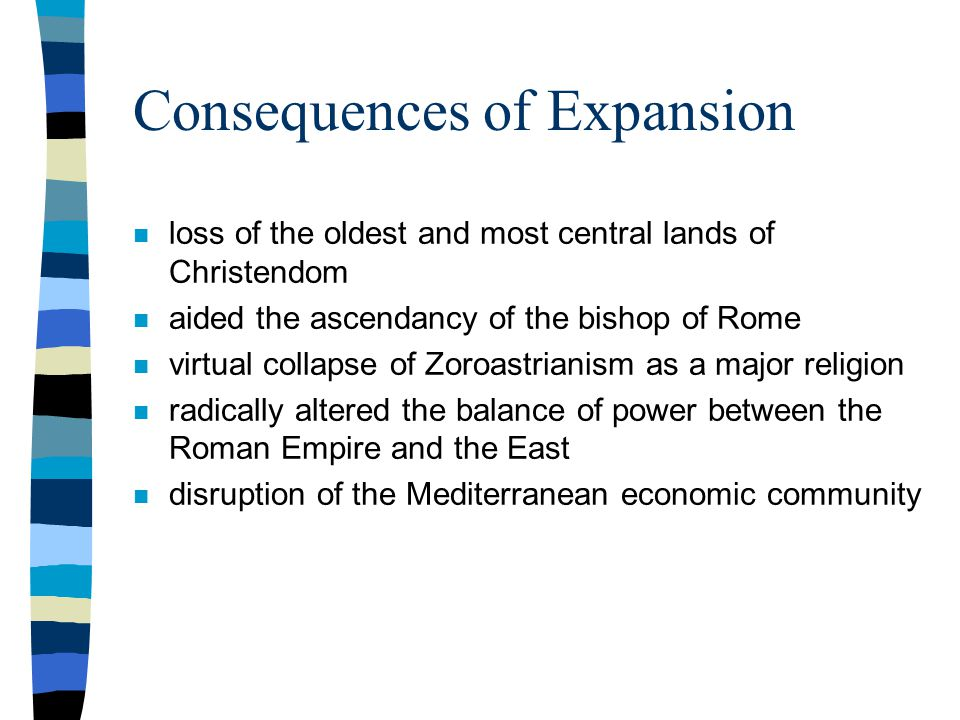 Consequences of Expansion n loss of the oldest and most central lands of Christendom n aided the ascendancy of the bishop of Rome n virtual collapse of Zoroastrianism as a major religion n radically altered the balance of power between the Roman Empire and the East n disruption of the Mediterranean economic community