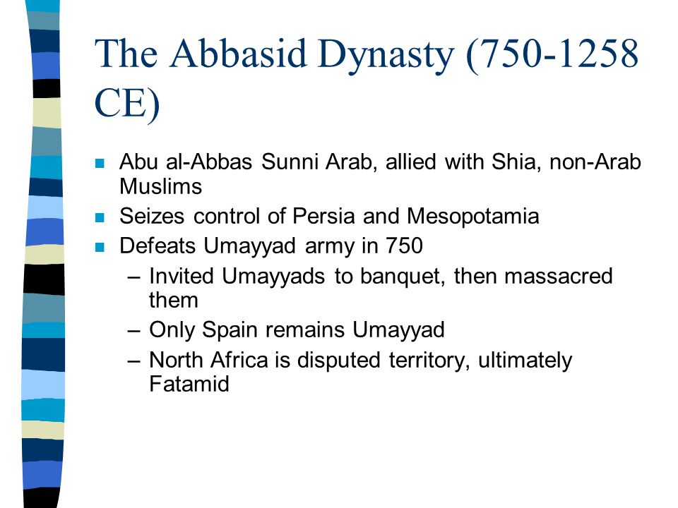 The Abbasid Dynasty (750-1258 CE) n Abu al-Abbas Sunni Arab, allied with Shia, non-Arab Muslims n Seizes control of Persia and Mesopotamia n Defeats Umayyad army in 750 –Invited Umayyads to banquet, then massacred them –Only Spain remains Umayyad –North Africa is disputed territory, ultimately Fatamid