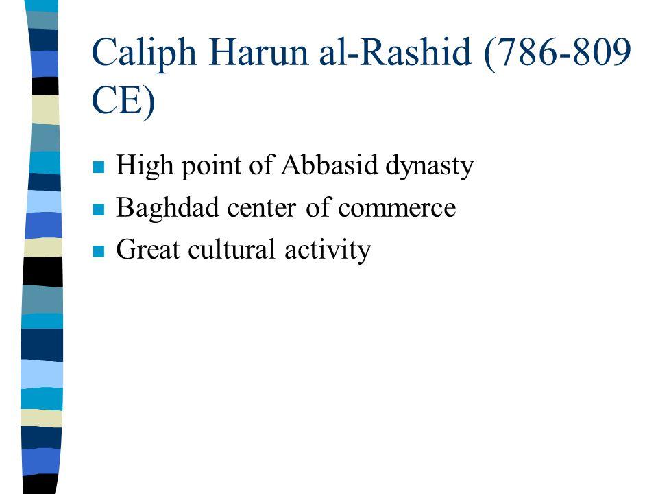 Caliph Harun al-Rashid (786-809 CE) n High point of Abbasid dynasty n Baghdad center of commerce n Great cultural activity