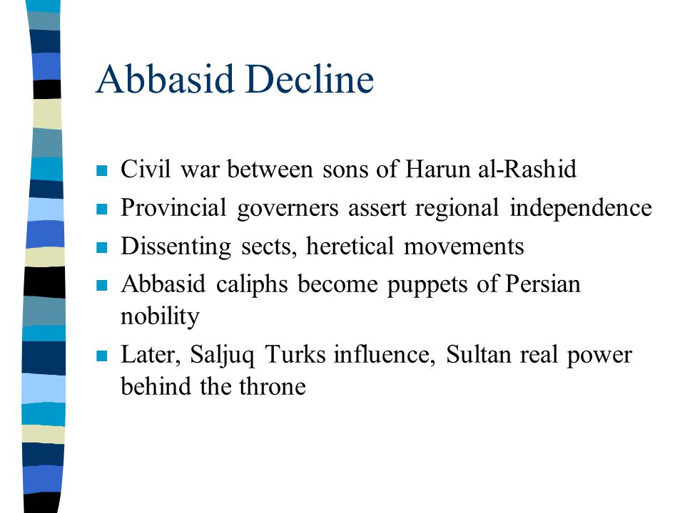 Abbasid Decline n Civil war between sons of Harun al-Rashid n Provincial governers assert regional independence n Dissenting sects, heretical movements n Abbasid caliphs become puppets of Persian nobility n Later, Saljuq Turks influence, Sultan real power behind the throne