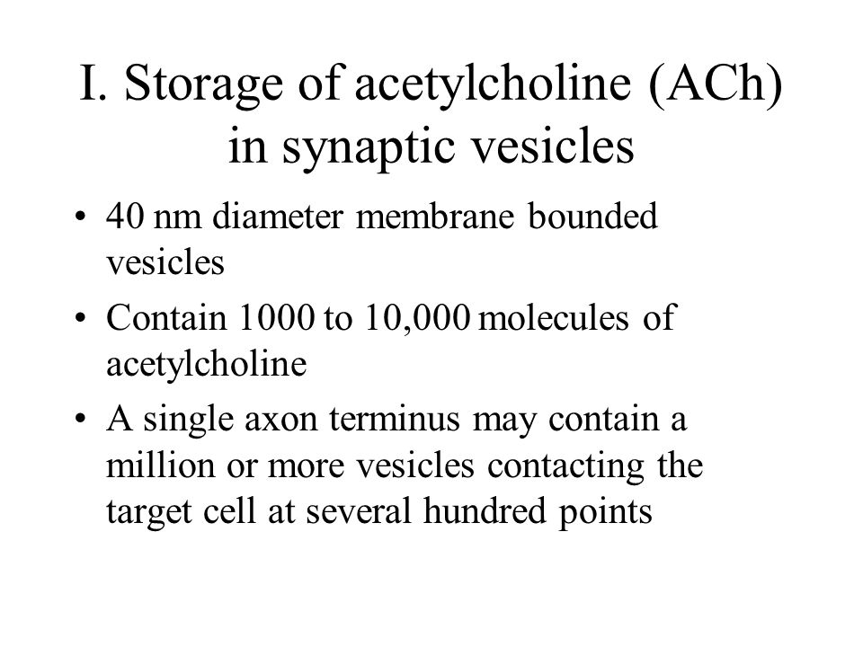I. Storage of acetylcholine (ACh) in synaptic vesicles 40 nm diameter membrane bounded vesicles Contain 1000 to 10,000 molecules of acetylcholine A si