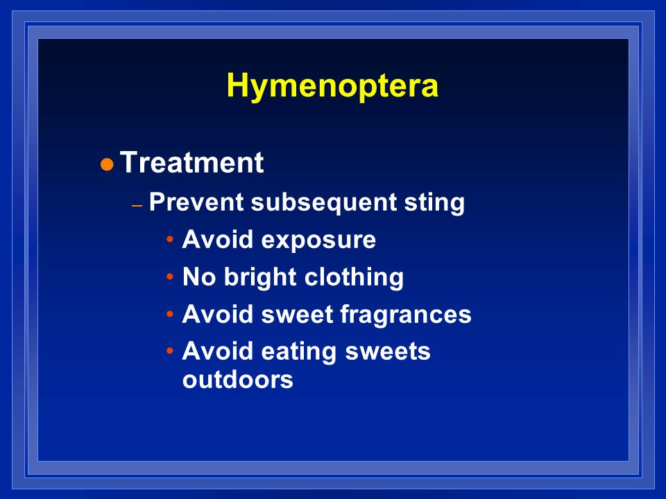 Hymenoptera l Treatment – Prevent subsequent sting Avoid exposure No bright clothing Avoid sweet fragrances Avoid eating sweets outdoors