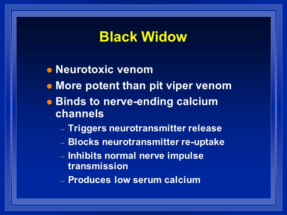 Black Widow l Neurotoxic venom l More potent than pit viper venom l Binds to nerve-ending calcium channels – Triggers neurotransmitter release – Blocks neurotransmitter re-uptake – Inhibits normal nerve impulse transmission – Produces low serum calcium