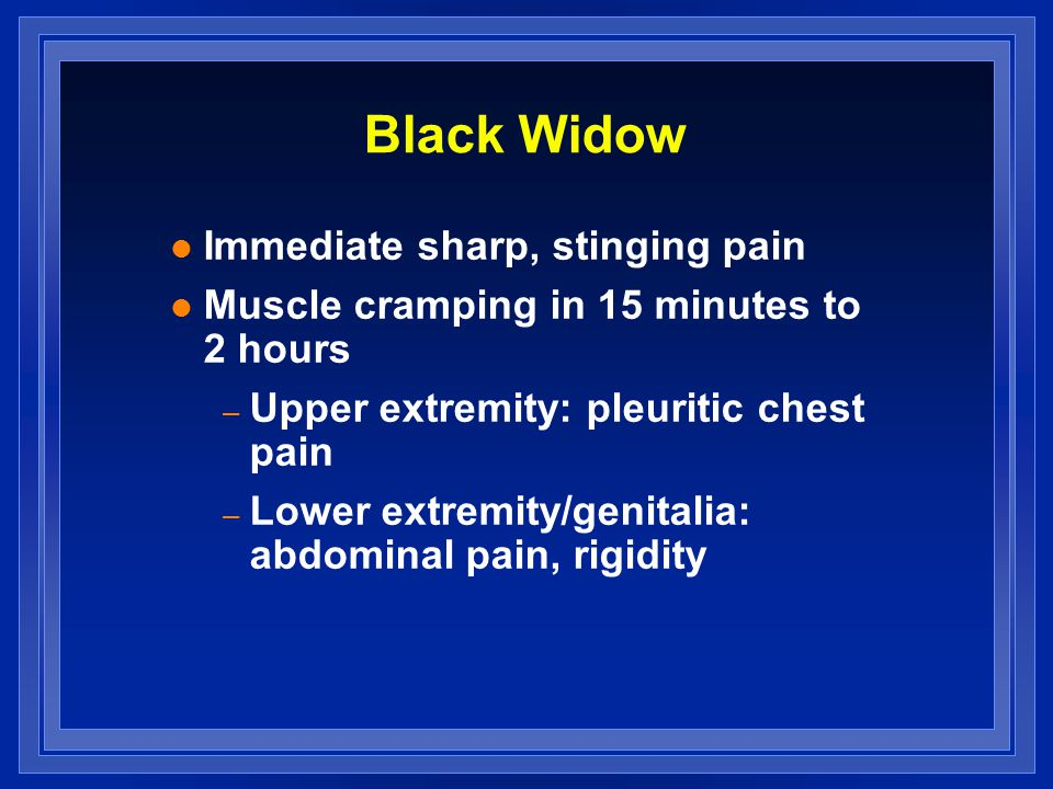 Black Widow l Immediate sharp, stinging pain l Muscle cramping in 15 minutes to 2 hours – Upper extremity: pleuritic chest pain – Lower extremity/genitalia: abdominal pain, rigidity