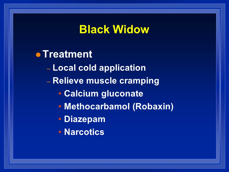 Black Widow l Treatment – Local cold application – Relieve muscle cramping Calcium gluconate Methocarbamol (Robaxin) Diazepam Narcotics