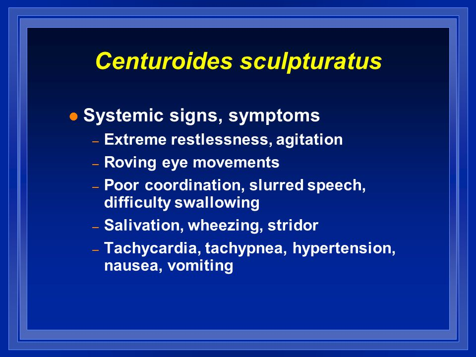 Centuroides sculpturatus l Systemic signs, symptoms – Extreme restlessness, agitation – Roving eye movements – Poor coordination, slurred speech, diff