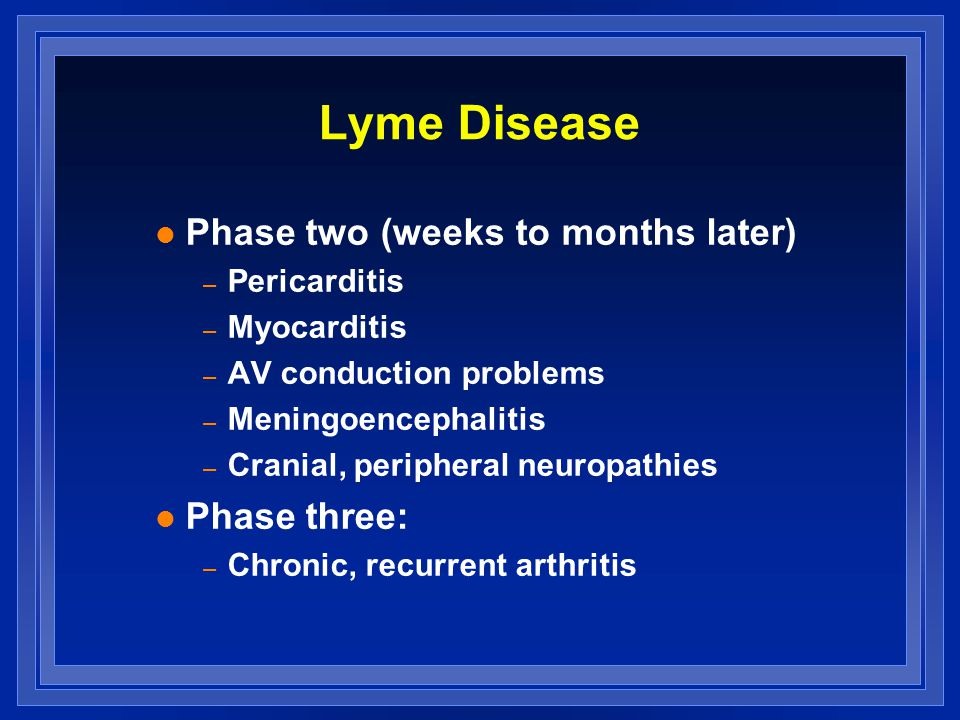 Lyme Disease l Phase two (weeks to months later) – Pericarditis – Myocarditis – AV conduction problems – Meningoencephalitis – Cranial, peripheral neuropathies l Phase three: – Chronic, recurrent arthritis