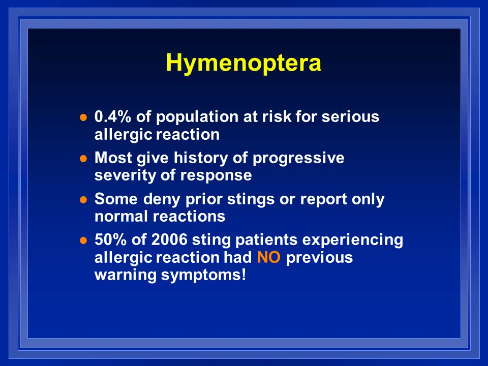Hymenoptera l 0.4% of population at risk for serious allergic reaction l Most give history of progressive severity of response l Some deny prior stings or report only normal reactions l 50% of 2006 sting patients experiencing allergic reaction had NO previous warning symptoms!