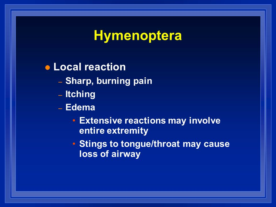 Hymenoptera l Local reaction – Sharp, burning pain – Itching – Edema Extensive reactions may involve entire extremity Stings to tongue/throat may caus