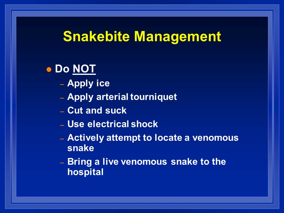 Snakebite Management l Do NOT – Apply ice – Apply arterial tourniquet – Cut and suck – Use electrical shock – Actively attempt to locate a venomous snake – Bring a live venomous snake to the hospital