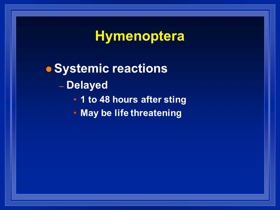 Hymenoptera l Systemic reactions – Delayed 1 to 48 hours after sting May be life threatening