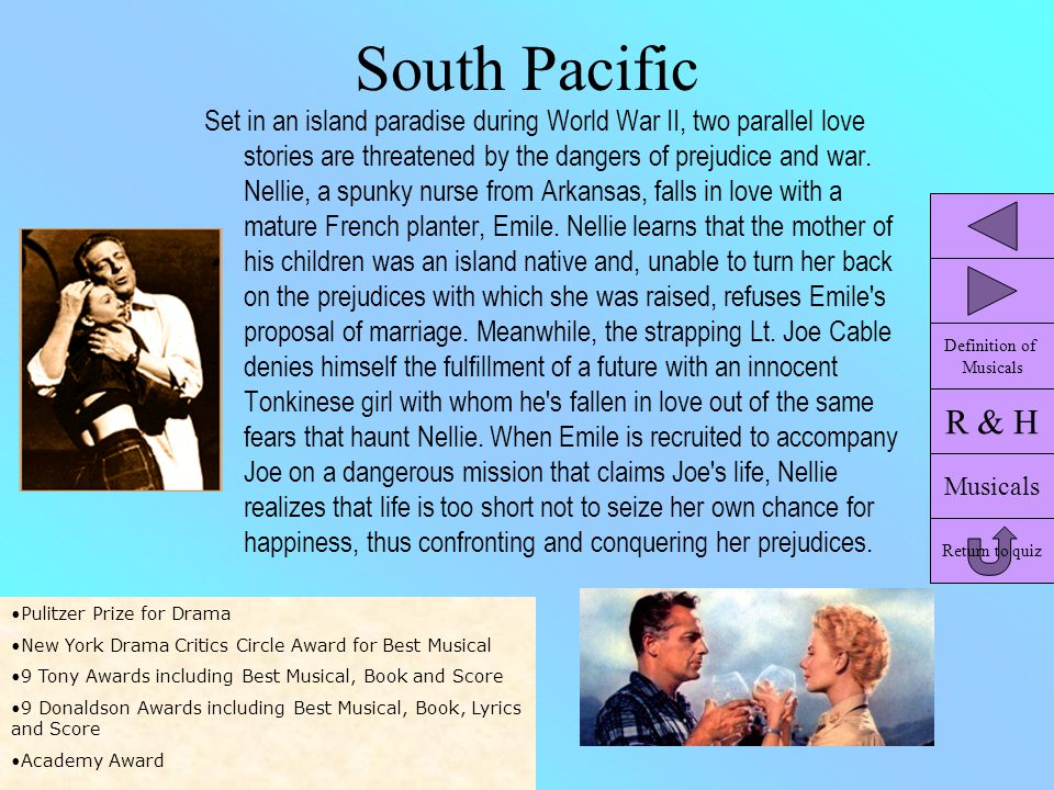 South Pacific Set in an island paradise during World War II, two parallel love stories are threatened by the dangers of prejudice and war. Nellie, a s
