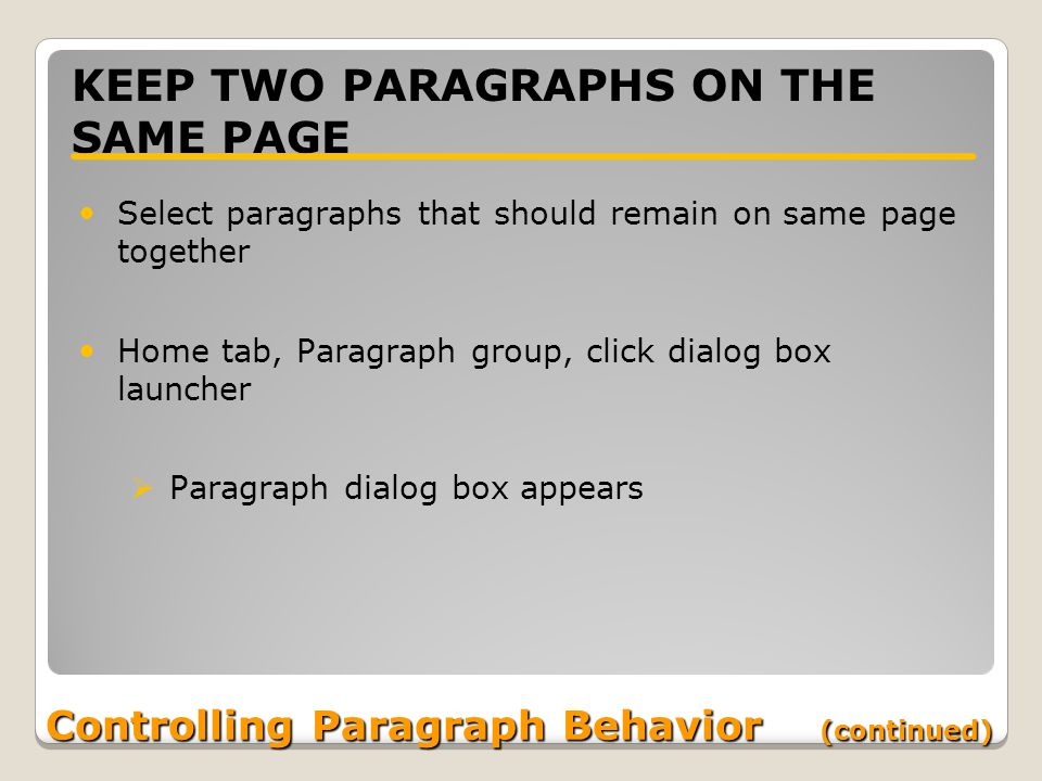 Controlling Paragraph Behavior (continued) KEEP TWO PARAGRAPHS ON THE SAME PAGE Select paragraphs that should remain on same page together Home tab, Paragraph group, click dialog box launcher  Paragraph dialog box appears