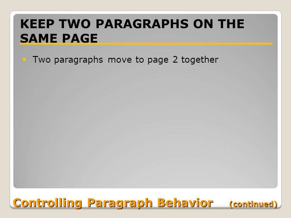Controlling Paragraph Behavior (continued) KEEP TWO PARAGRAPHS ON THE SAME PAGE Two paragraphs move to page 2 together