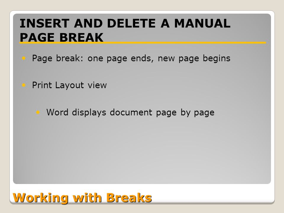 Working with Breaks INSERT AND DELETE A MANUAL PAGE BREAK Page break: one page ends, new page begins Print Layout view Word displays document page by page