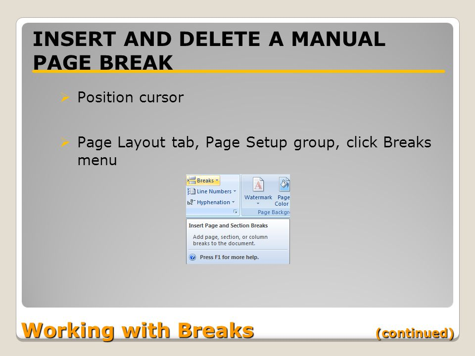 Working with Breaks (continued) INSERT AND DELETE A MANUAL PAGE BREAK  Position cursor  Page Layout tab, Page Setup group, click Breaks menu