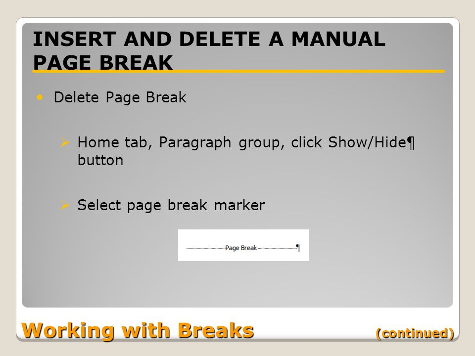 Working with Breaks (continued) INSERT AND DELETE A MANUAL PAGE BREAK Delete Page Break  Home tab, Paragraph group, click Show/Hide¶ button  Select page break marker