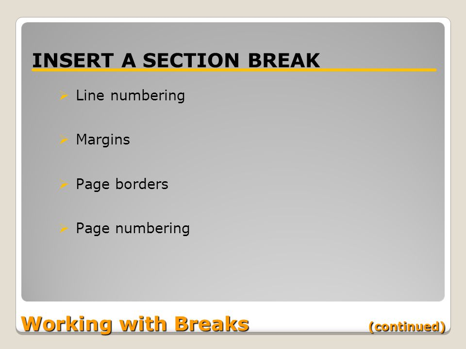 Working with Breaks (continued) INSERT A SECTION BREAK  Line numbering  Margins  Page borders  Page numbering